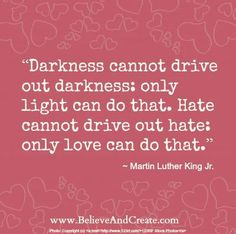 Only light can drive out darkness. #MLK This reminds me of a talk by President Dieter F. Uchtdorf in April 2013 Conference.