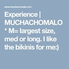 Experience | MUCHACHOMALO * M= largest size, med or long. I like the bikinis for me:)