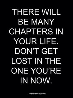 ...Or lost in the ones that have already played out...sometimes we need to leave the previous chapters behind us and enjoy the new chapter for what it is.