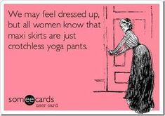 """We may feel dressed up, but all women know that maxi skirts are just crotchless yoga pants."""