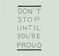 Don't stop until you're proud!