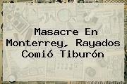 http://tecnoautos.com/wp-content/uploads/imagenes/tendencias/thumbs/masacre-en-monterrey-rayados-comio-tiburon.jpg Rayados. Masacre en Monterrey, Rayados comió Tiburón, Enlaces, Imágenes, Videos y Tweets - http://tecnoautos.com/actualidad/rayados-masacre-en-monterrey-rayados-comio-tiburon/