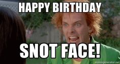 Happy Birthday Snot Face!  - Drop dead Fred