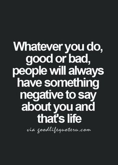 whatever you do, good or bad, people will always have something negative to say about you and that's life