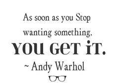 As soon as you stop wanting something, you get it. - Andy Warhol