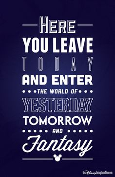 Here you leave today and enter the world of yesterday, tomorrow and fantasy.