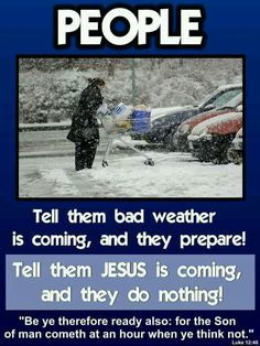 People. Tell them bad weather is coming, they perpare. Tell them Jesus is coming, they do nothing.