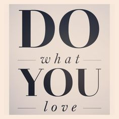 If you don't love what you do...do something else!