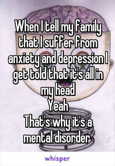 When I tell my family that I suffer from anxiety and depression I get told that it's all in my head Yeah That's why it's a mental disorder