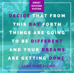 DECIDE THAT FROM THIS DAY FORTH THINGS ARE GOING TO BE DIFFERENT AND YOUR DREAMS GETTING DONE