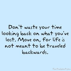 don't waste your time looking back.