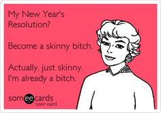 This is great! My New Year's Resolution? Become a skinny bitch. Actually, just skinny. I'm already a bitch.