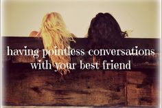Have pointless conversations with your best friend √