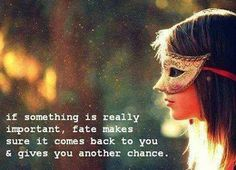 If something is really important, fate makes sure it comes back to you & gives you another chance.
