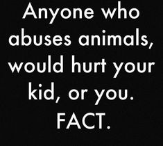 This is an absolute statistical fact..Serial killers generally have a history of animal abuse..Sooo still think people who abuse animals aren't that big a deal????