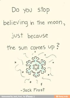 """Do you stop believing in the moon, just because the sun comes up?"" Jack Frost                                                                                                                                                                                 More"