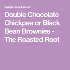 Double Chocolate Chickpea or Black Bean Brownies - The Roasted Root