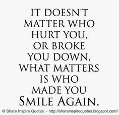 It doesn't matter who hurt you, or broke you down, what matter is who made you smile again. #Smile #Smilelessons #Smileadvice #Smilequotes #quotesonSmile #Smilequotesandsayings #hurt #broke #share #inspire #quotes #whatsappstatus #whatsapp
