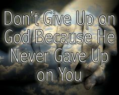 Don't give up on God because He never gave up on you.