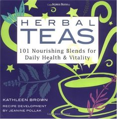 Herbal Teas: 101 Nourishing Blends for Daily Health