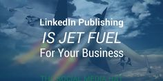 LinkedIn Publishing is Jet Fuel for Your Business
