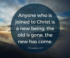 """""""Anyone who is joined to Christ is a new being; the old is gone, the new has come"""" (2 Corinthians 5:17 TEV)."""