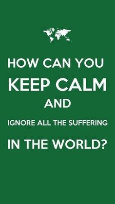 How can you keep calm and ignore all the suffering in the world | Anonymous ART of Revolution