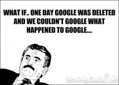"""What if google was deleted? WOuld we have to """"Bing"""" everything!?"""