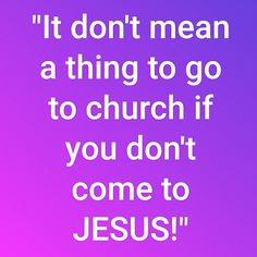 It don't mean a thing to go to church if you don't come to JESUS!