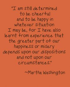 I am still determined to be cheerful and to be happy in whatever situation I may be...