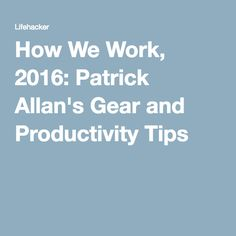 How We Work, 2016: Patrick Allan's Gear and Productivity Tips
