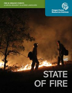 State of fire : fire in Oregon's forests : achieving resiliency in altered landscapes, by the Oregon Forest Resources Institute