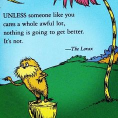 The always wise Dr. Seuss. Another great framer for a classroom - Lorax. Relates to social action, responsibility(health, soc. st), ecological issues (science), letter writing(Lang. Arts). A million lessons could spring from this one quote & book. :)