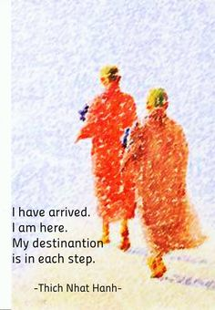 """""""I have arrived. I am here. My destination is in each step."""" ~Thich Nhat Hanh ..*"""