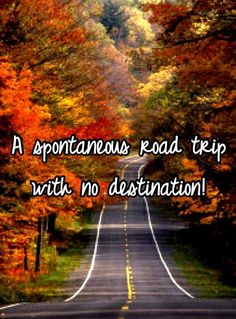 To be spontaneous and just choose a direction and drive with no particular destination. To be completely spontaneous and see what pops up along the way....