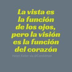 """""""La #Vista es la función de los #Ojos, pero la #VIsion es la funcion del #Corazon"""". #HelenKeller #Citas #Frases @Candidman"""