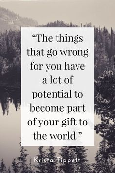 The things that go wrong for you have a lot of potential to become part of your gift to the world.