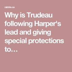 Why is Trudeau following Harper's lead and giving special protections to…