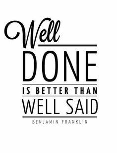 Soooooo true! Well done is better than well said. #quote