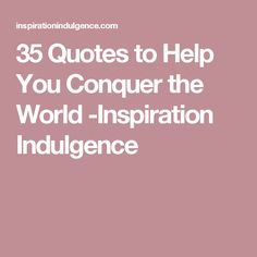 35 Quotes to Help You Conquer the World -Inspiration Indulgence
