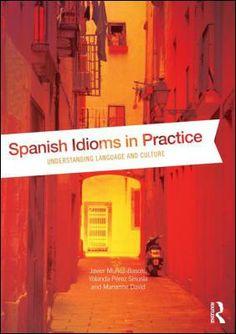 Spanish idioms in practice : understanding language and culture / Javier Muñoz-Basols, Yolanda Pérez Sinusía and Marianne David - London : Routledge, 2014