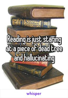 Reading is just staring at a piece of dead tree and hallucinating