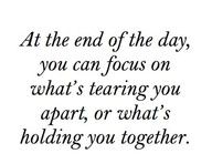 if you focus on what's holding you together it won't tear you apart...