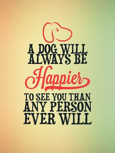 A dog AND my baby will always be happy to see me.  I love dogs!! And I also LOVE my baby.  :)