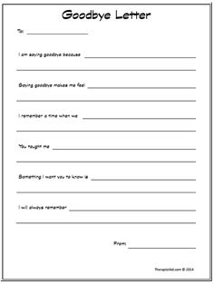 "This ""Goodbye Letter"" outline can be a great tool for a child to get out what they want to say before a loved one dies. A child may feel speechless and unsure how to proceed so going over these prompts with another adult beforehand may make them feel confident enough to express their feelings. They may not even have to give this letter to the loved one directly but it can open up other conversations and though processes."