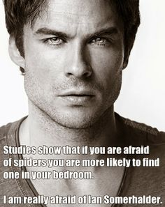 I'm afraid of Ian Somerhalder.....