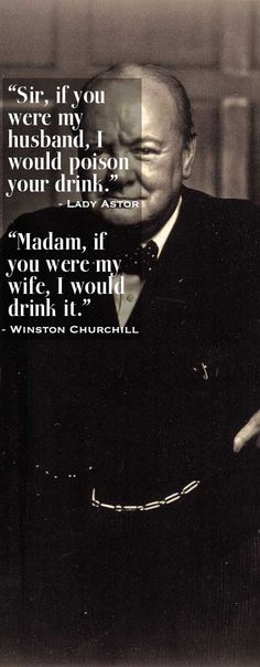"""""""Sir, if you were my husband, I would poison your drink."""" Lady Aster. """"Madam, if you were my wife, I would drink it."""" Winston Churchill"""