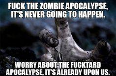 Fu** the zombie apocalypse, it's never going to happen...