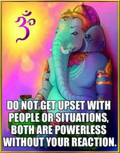 .Do not get upset with people or situations both are powerless without your reaction - exactly