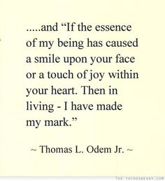 "....and ""If the essence of my being has caused a smile upon your face or a touch of joy within your heart. then in living - I have made a mark."" ~ Thomas L. Odem Jr."